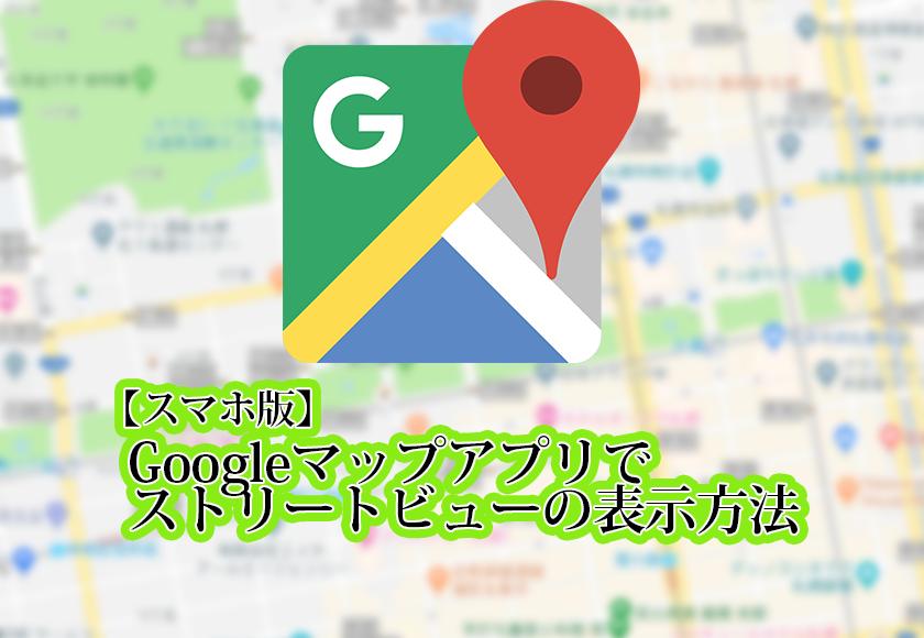 【スマホ版】Googleマップアプリでストリートビューの表示方法